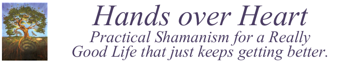 Hands Over Heart: Practical Shamanism For a Really Good Life that just keeps getting better.